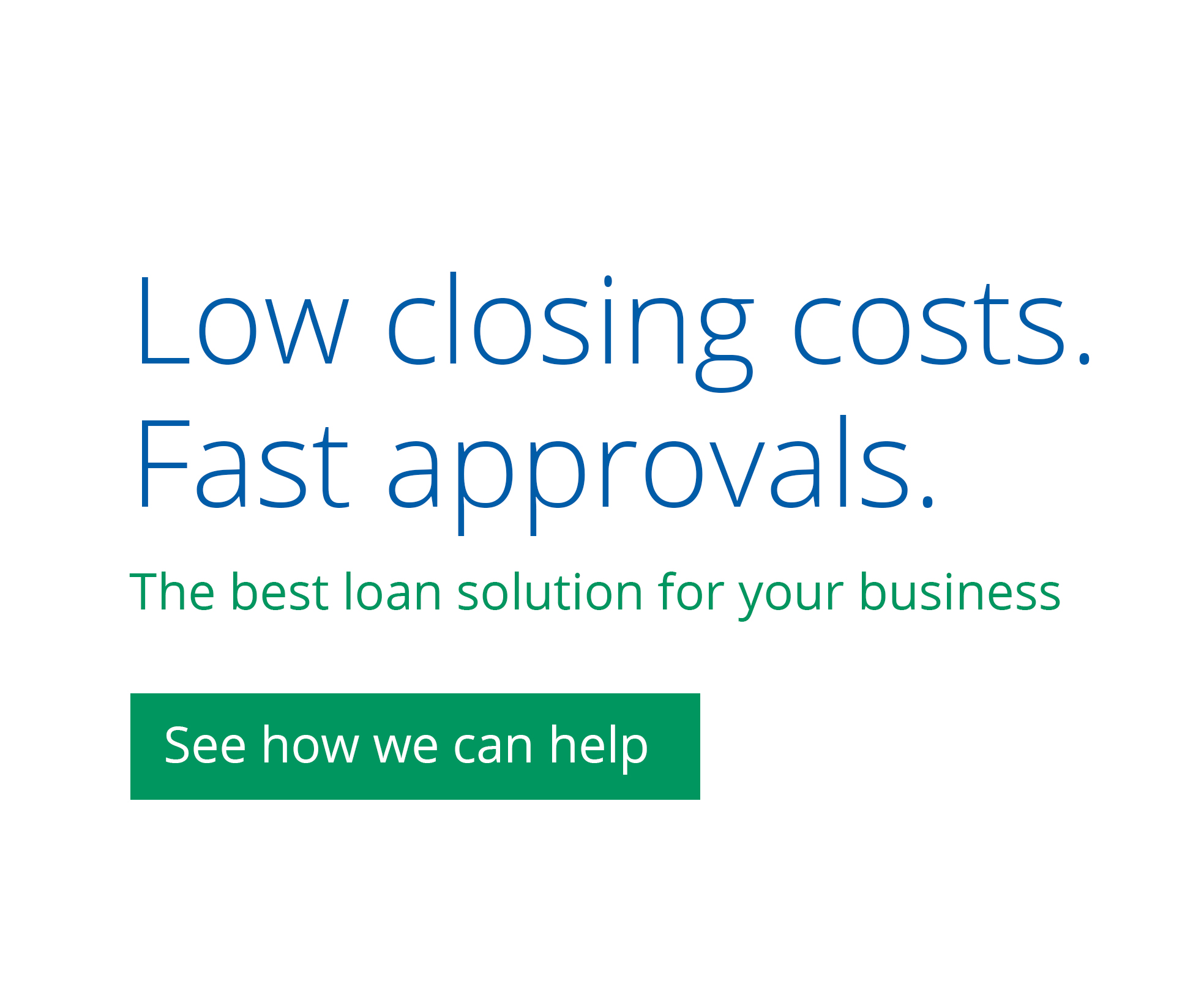 Low closing costs. Fast approvals. The best loan solution for your business.